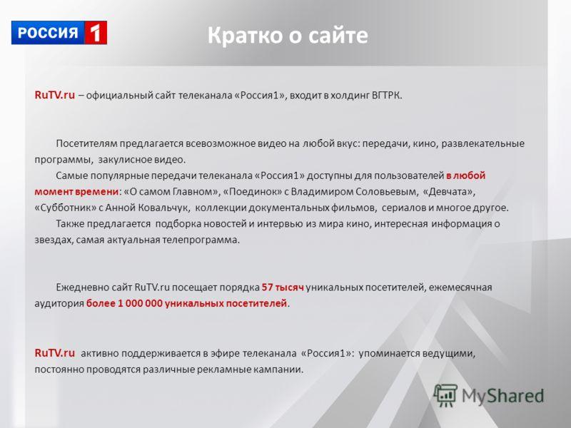 RuTV.ru – официальный сайт телеканала «Россия1», входит в холдинг ВГТРК. Посетителям предлагается всевозможное видео на любой вкус: передачи, кино, развлекательные программы, закулисное видео. Самые популярные передачи телеканала «Россия1» доступны д