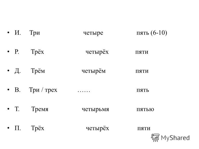 И. Три четырепять (6-10) Р. Трёх четырёх пяти Д. Трём четырём пяти В. Три / трех …… пять Т. Тремя четырьмя пятью П. Трёх четырёх пяти