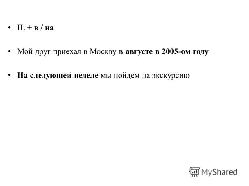 П. + в / на Мой друг приехал в Москву в августе в 2005-ом году На следующей неделе мы пойдем на экскурсию