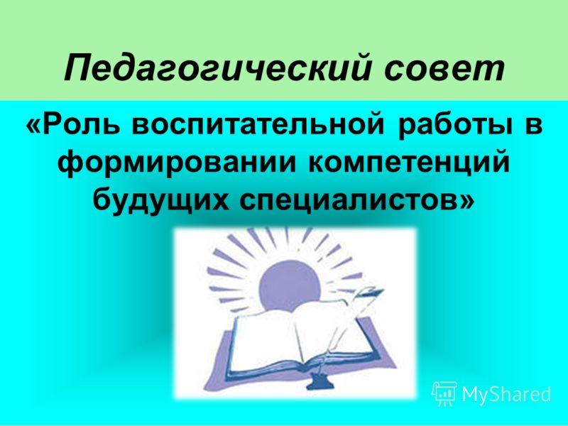 Педагогический совет «Роль воспитательной работы в формировании компетенций будущих специалистов»
