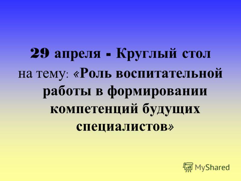 29 апреля - Круглый стол на тему : « Роль воспитательной работы в формировании компетенций будущих специалистов »