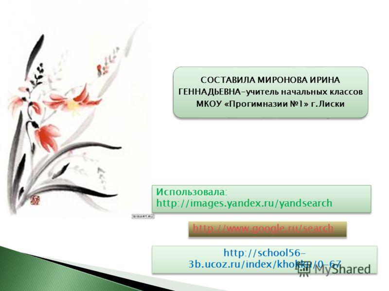 Использовала: http://images.yandex.ru/yandsearch http://www.google.ru/search СОСТАВИЛА МИРОНОВА ИРИНА ГЕННАДЬЕВНА-учитель начальных классов МКОУ «Прогимназии 1» г.Лиски http://school56- 3b.ucoz.ru/index/khokku/0-67