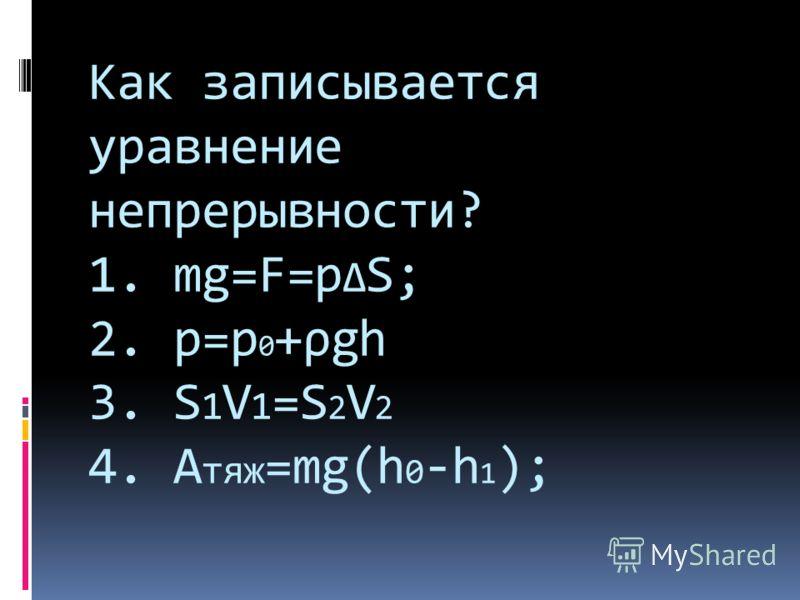 Как записывается уравнение непрерывности? 1. mg=F=p Δ S; 2. p=p 0 +ρgh 3. S 1 V 1 =S 2 V 2 4. A тяж =mg(h 0 -h 1 );