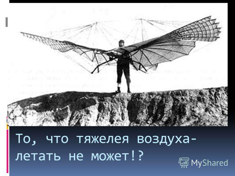 То, что тяжелея воздуха- летать не может!?