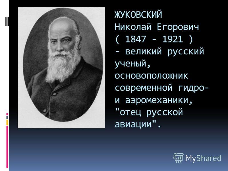 ЖУКОВСКИЙ Николай Егорович ( 1847 - 1921 ) - великий русский ученый, основоположник современной гидро- и аэромеханики, отец русской авиации.