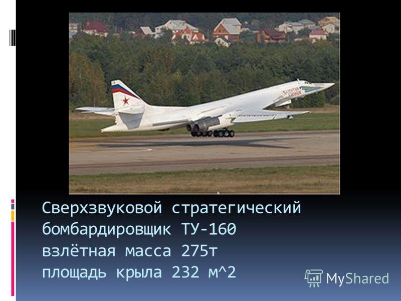 Сверхзвуковой стратегический бомбардировщик ТУ-160 взлётная масса 275т площадь крыла 232 м^2