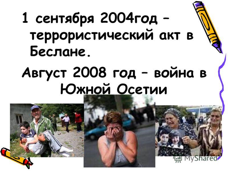 Август 2008 год – война в Южной Осетии 1 сентября 2004год – террористический акт в Беслане.