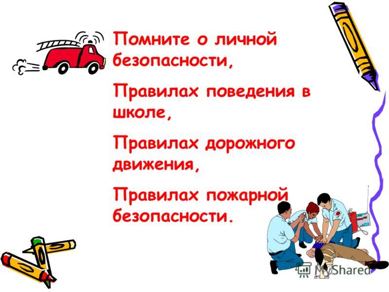 Помните о личной безопасности, Правилах поведения в школе, Правилах дорожного движения, Правилах пожарной безопасности.