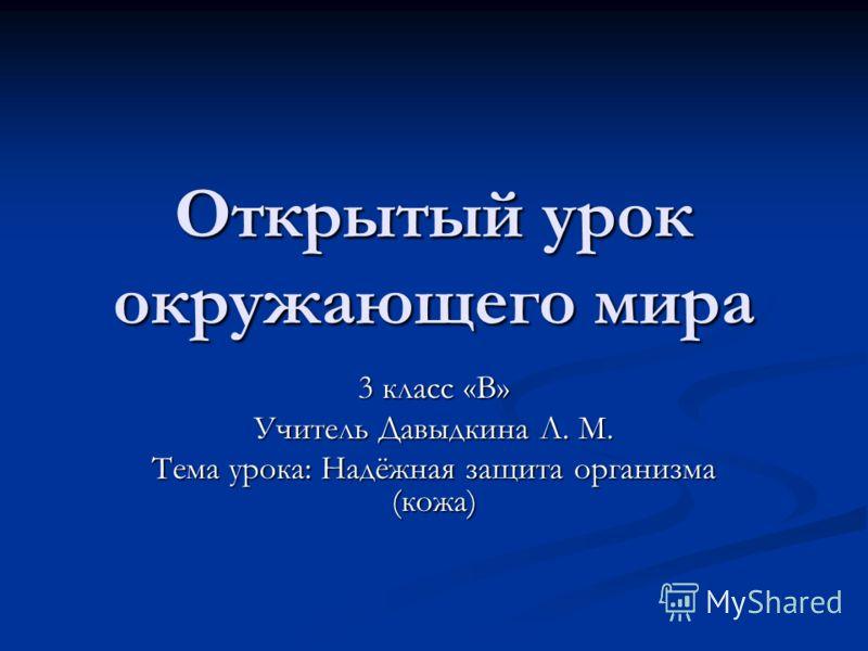 Открытый урок окружающего мира 3 класс «В» Учитель Давыдкина Л. М. Тема урока: Надёжная защита организма (кожа)
