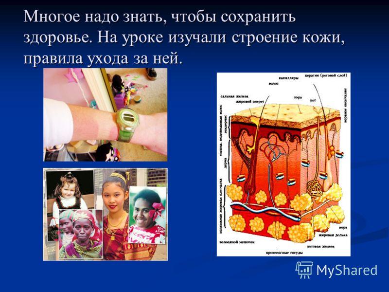Многое надо знать, чтобы сохранить здоровье. На уроке изучали строение кожи, правила ухода за ней.