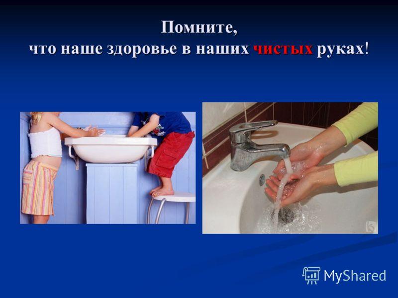 Помните, что наше здоровье в наших чистых руках!