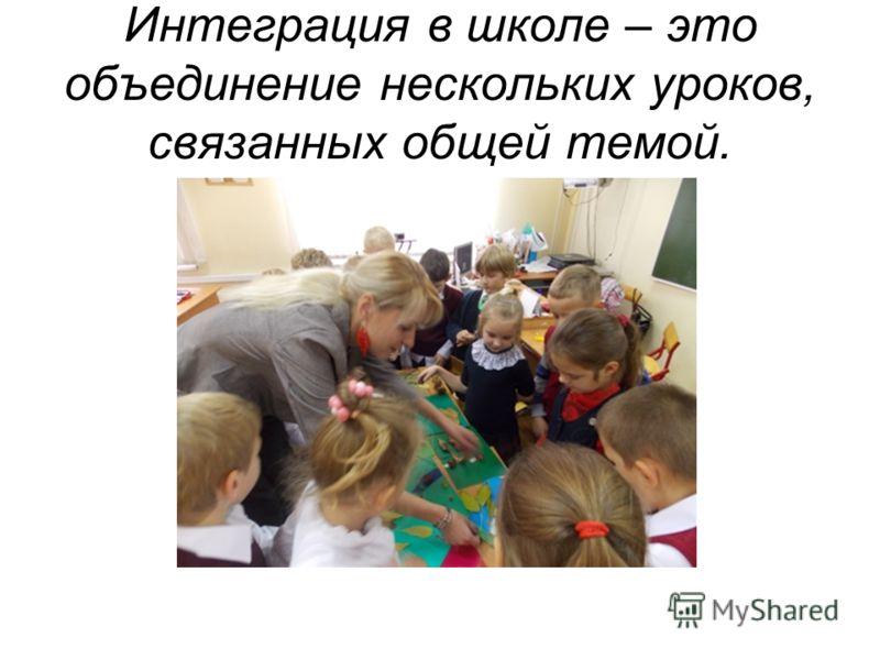 Интеграция в школе – это объединение нескольких уроков, связанных общей темой.