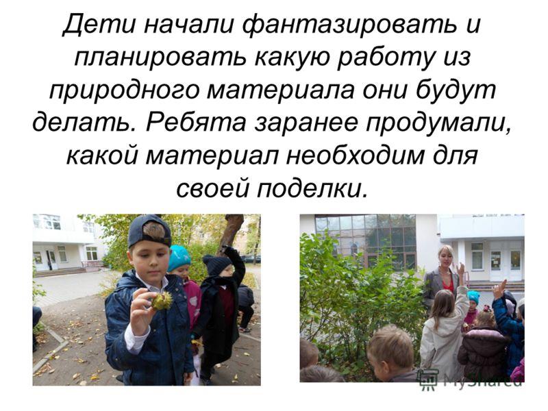 Дети начали фантазировать и планировать какую работу из природного материала они будут делать. Ребята заранее продумали, какой материал необходим для своей поделки.