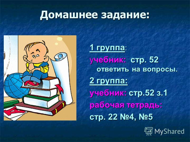 Домашнее задание: 1 группа : учебник: стр. 52 ответить на вопросы. 2 группа: учебник: стр.52 з.1 рабочая тетрадь: стр. 22 4, 5