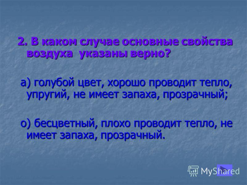 2. В каком случае основные свойства воздуха указаны верно? а) голубой цвет, хорошо проводит тепло, упругий, не имеет запаха, прозрачный; а) голубой цвет, хорошо проводит тепло, упругий, не имеет запаха, прозрачный; о) бесцветный, плохо проводит тепло