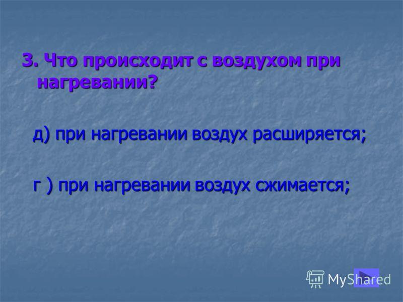 3. Что происходит с воздухом при нагревании? д) при нагревании воздух расширяется; д) при нагревании воздух расширяется; г ) при нагревании воздух сжимается; г ) при нагревании воздух сжимается;