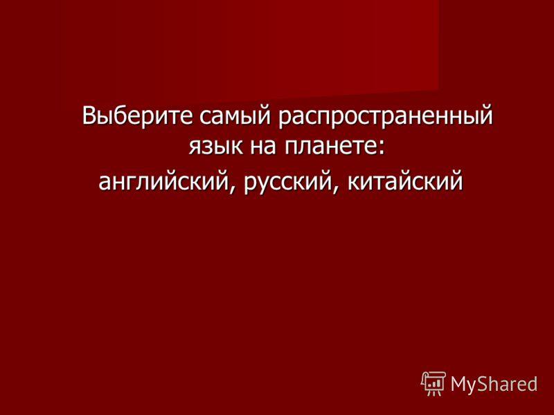 Выберите самый распространенный язык на планете: английский, русский, китайский английский, русский, китайский