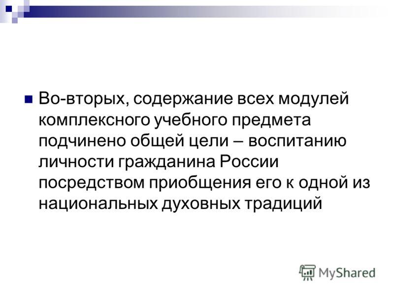 Во-вторых, содержание всех модулей комплексного учебного предмета подчинено общей цели – воспитанию личности гражданина России посредством приобщения его к одной из национальных духовных традиций
