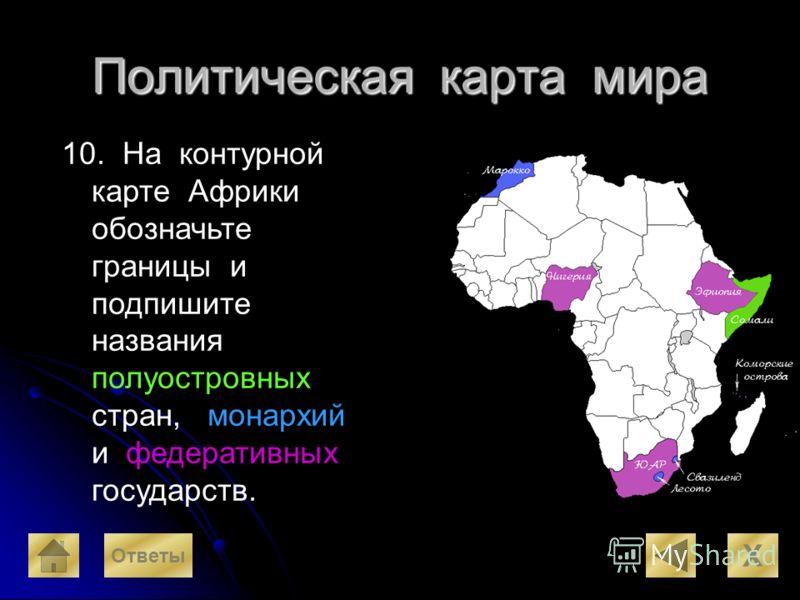 Политическая карта мира 10. На контурной карте Африки обозначьте границы и подпишите названия полуостровных стран, монархий и федеративных государств. X Ответы