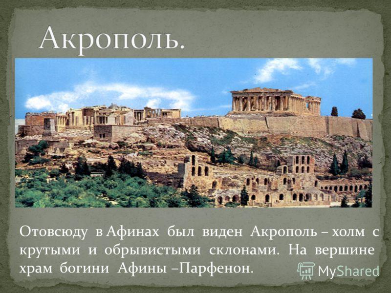 Отовсюду в Афинах был виден Акрополь – холм с крутыми и обрывистыми склонами. На вершине храм богини Афины –Парфенон.