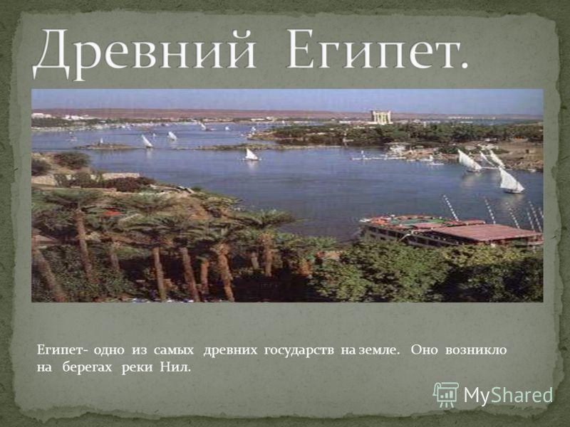 Египет- одно из самых древних государств на земле. Оно возникло на берегах реки Нил.