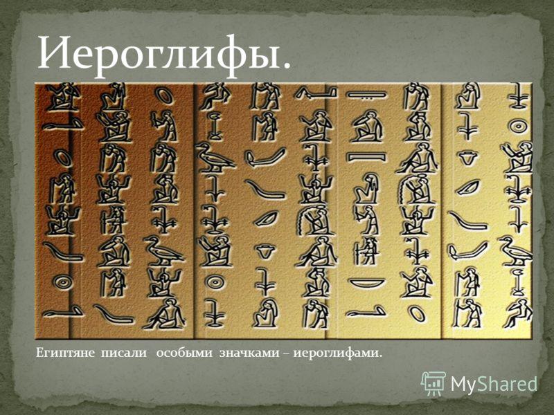 Иероглифы. Египтяне писали особыми значками – иероглифами.