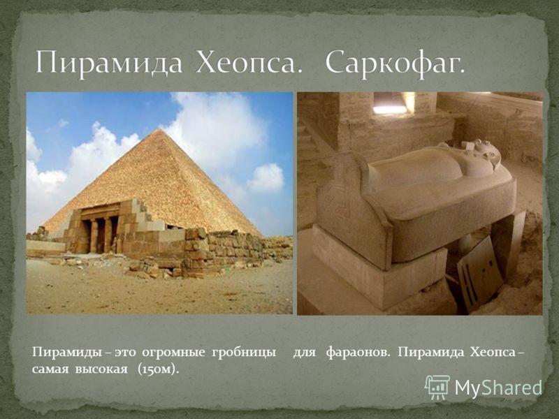Пирамиды – это огромные гробницы для фараонов. Пирамида Хеопса – самая высокая (150м).
