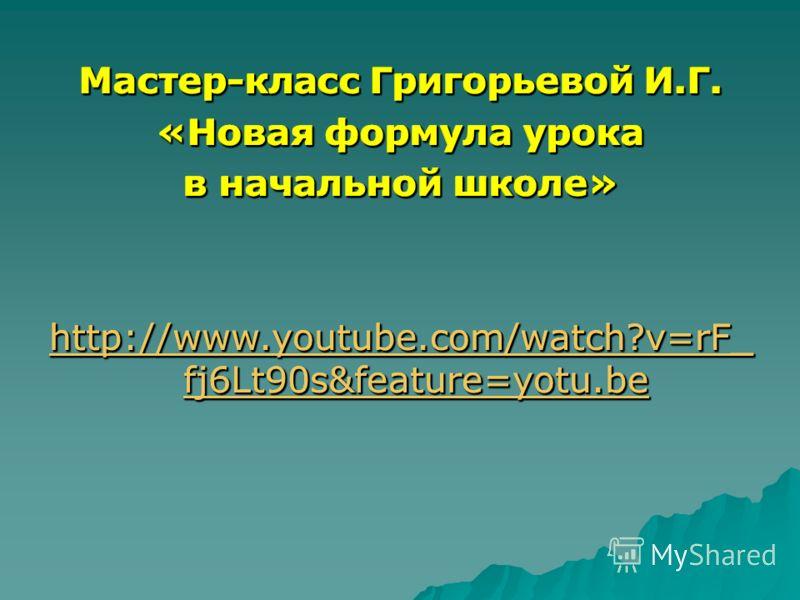 Мастер-класс Григорьевой И.Г. «Новая формула урока в начальной школе» Мастер-класс Григорьевой И.Г. «Новая формула урока в начальной школе» http://www.youtube.com/watch?v=rF_ fj6Lt90s&feature=yotu.be http://www.youtube.com/watch?v=rF_ fj6Lt90s&featur