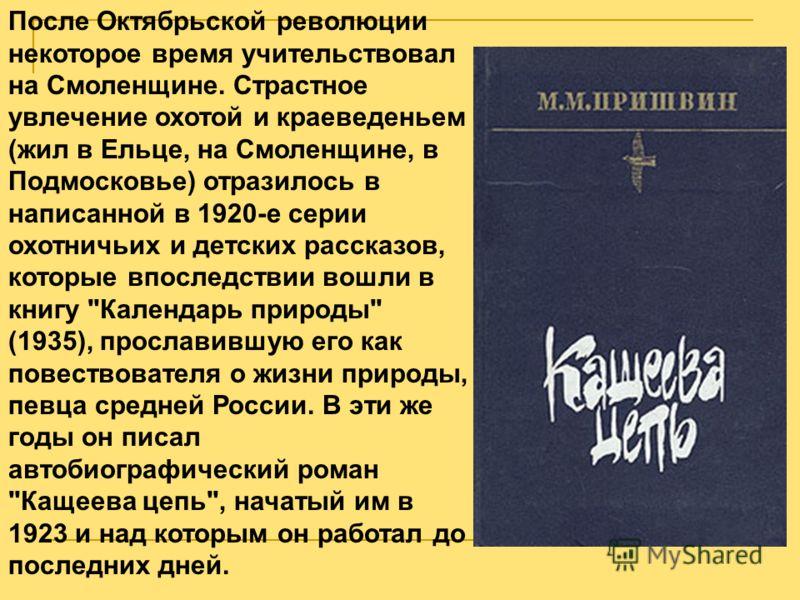 После Октябрьской революции некоторое время учительствовал на Смоленщине. Страстное увлечение охотой и краеведеньем (жил в Ельце, на Смоленщине, в Подмосковье) отразилось в написанной в 1920-е серии охотничьих и детских рассказов, которые впоследстви