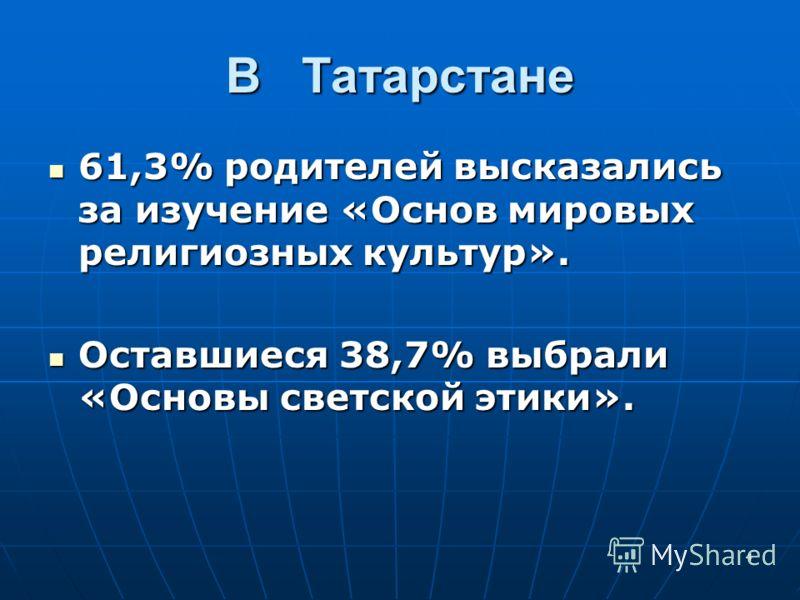 4 В Татарстане 61,3% родителей высказались за изучение «Основ мировых религиозных культур». 61,3% родителей высказались за изучение «Основ мировых религиозных культур». Оставшиеся 38,7% выбрали «Основы светской этики». Оставшиеся 38,7% выбрали «Основ