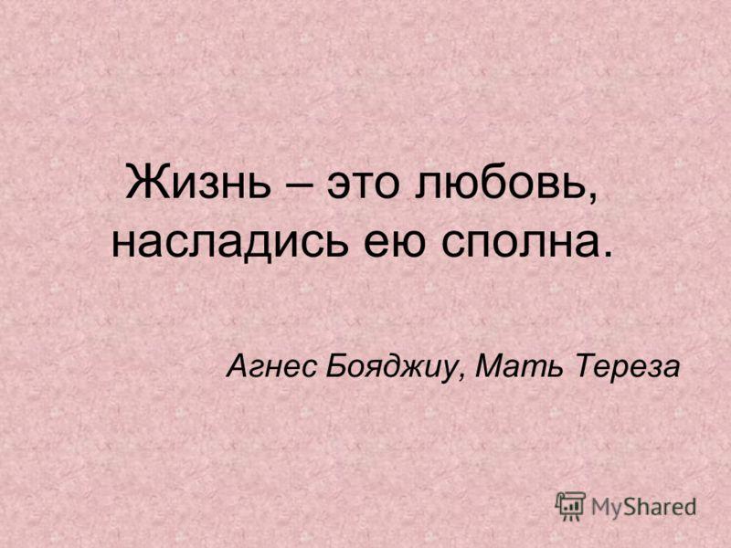 Жизнь – это любовь, насладись ею сполна. Агнес Бояджиу, Мать Тереза