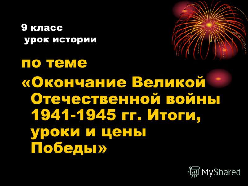9 класс урок истории по теме «Окончание Великой Отечественной войны 1941-1945 гг. Итоги, уроки и цены Победы»