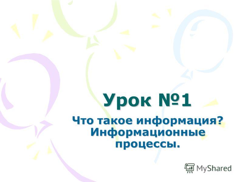 Урок 1 Что такое информация? Информационные процессы.
