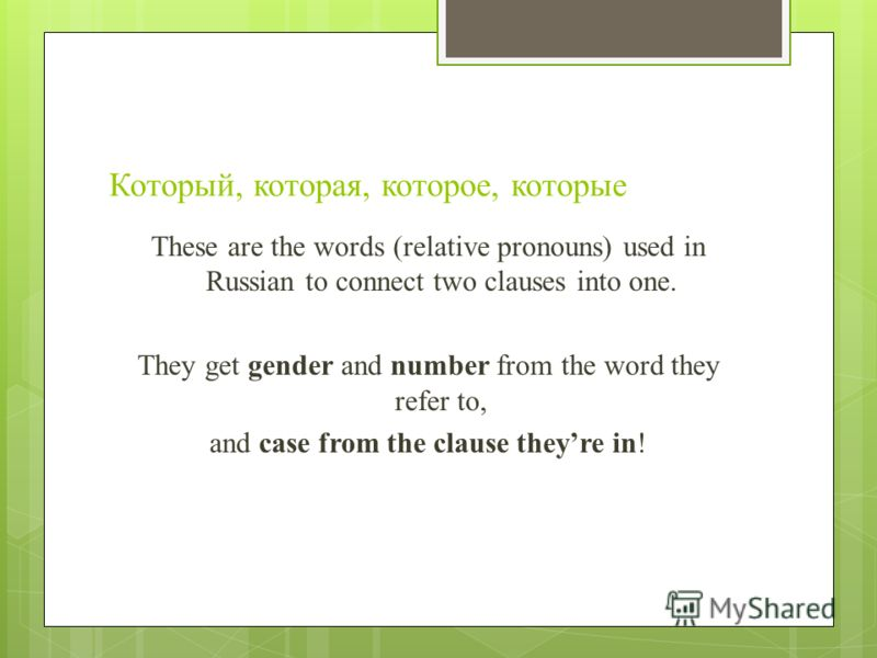 Который, которая, которое, которые These are the words (relative pronouns) used in Russian to connect two clauses into one. They get gender and number from the word they refer to, and case from the clause theyre in!