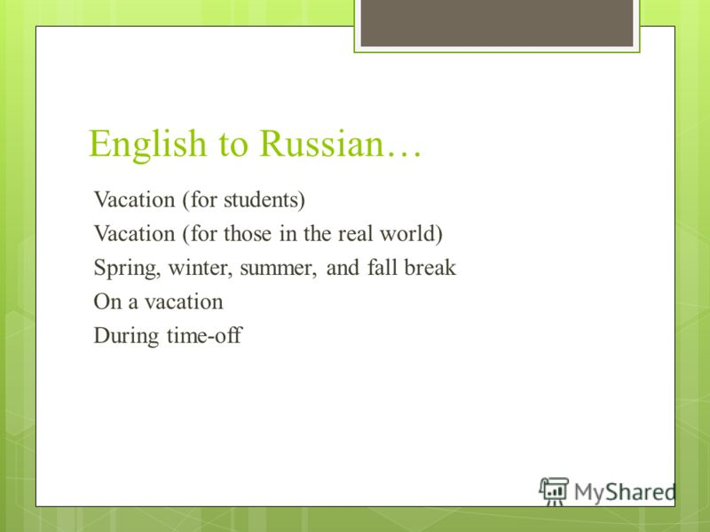 English to Russian… Vacation (for students) Vacation (for those in the real world) Spring, winter, summer, and fall break On a vacation During time-off