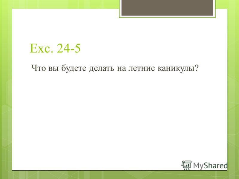 Exc. 24-5 Что вы будете делать на летние каникулы?