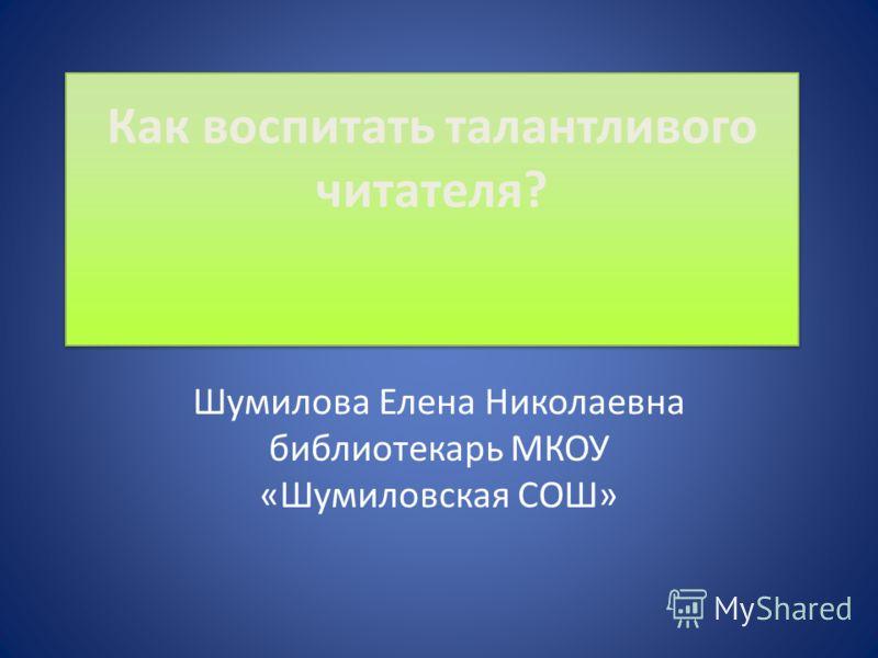 Как воспитать талантливого читателя? Шумилова Елена Николаевна библиотекарь МКОУ «Шумиловская СОШ»