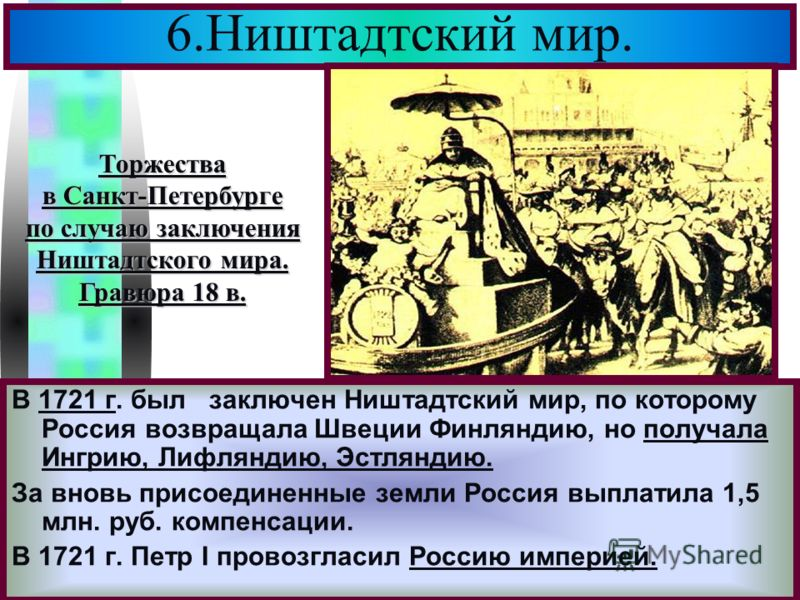 Меню 6.Ништадтский мир. В 1721 г. был заключен Ништадтский мир, по которому Россия возвращала Швеции Финляндию, но получала Ингрию, Лифляндию, Эстляндию. За вновь присоединенные земли Россия выплатила 1,5 млн. руб. компенсации. В 1721 г. Петр I прово