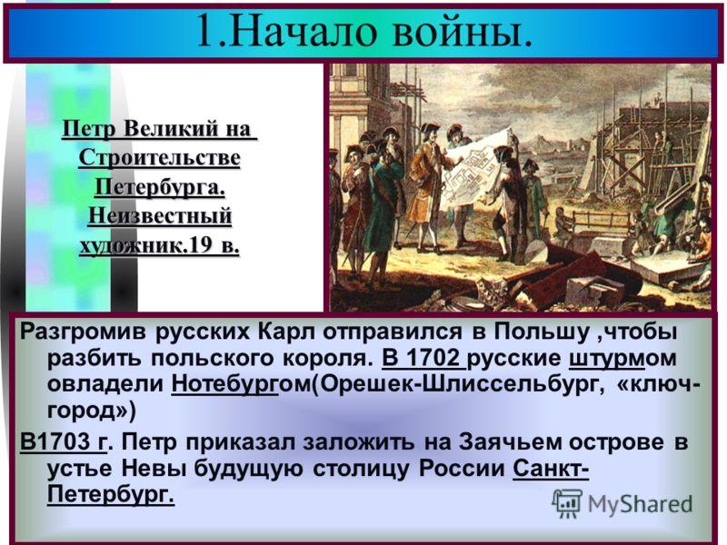 Меню Разгромив русских Карл отправился в Польшу,чтобы разбить польского короля. В 1702 русские штурмом овладели Нотебургом(Орешек-Шлиссельбург, «ключ- город») В1703 г. Петр приказал заложить на Заячьем острове в устье Невы будущую столицу России Санк