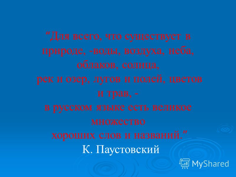 Для всего, что существует в природе, -воды, воздуха, неба, облаков, солнца, рек и озер, лугов и полей, цветов и трав, - в русском языке есть великое множество хороших слов и названий. К. Паустовский