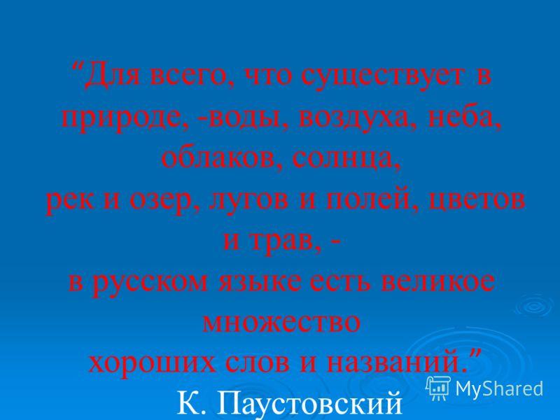 Для всего, что существует в природе, -воды, воздуха, неба, облаков, солнца, рек и озер, лугов и полей, цветов и трав, - в русском языке есть великое множество хороших слов и названий. К. Паустовский.