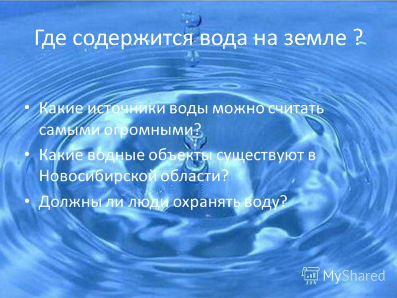 Где содержится вода на земле ? Какие источники воды можно считать самыми огромными? Какие водные объекты существуют в Новосибирской области? Должны ли люди охранять воду?