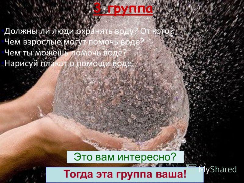 Должны ли люди охранять воду? От кого? Чем взрослые могут помочь воде? Чем ты можешь помочь воде? Нарисуй плакат о помощи воде. 3 группа Тогда эта группа ваша! Это вам интересно?