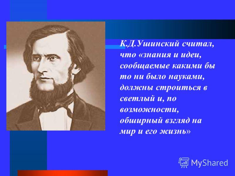 К.Д.Ушинский считал, что «знания и идеи, сообщаемые какими бы то ни было науками, должны строиться в светлый и, по возможности, обширный взгляд на мир и его жизнь»