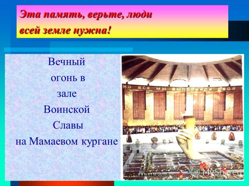 Эта память, верьте, люди всей земле нужна! Вечный огонь в зале Воинской Славы на Мамаевом кургане