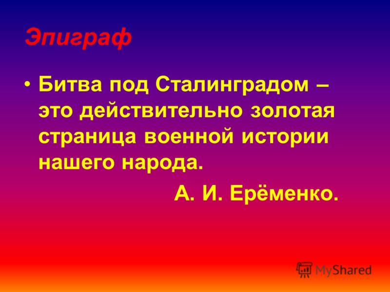 Эпиграф Битва под Сталинградом – это действительно золотая страница военной истории нашего народа. А. И. Ерёменко.