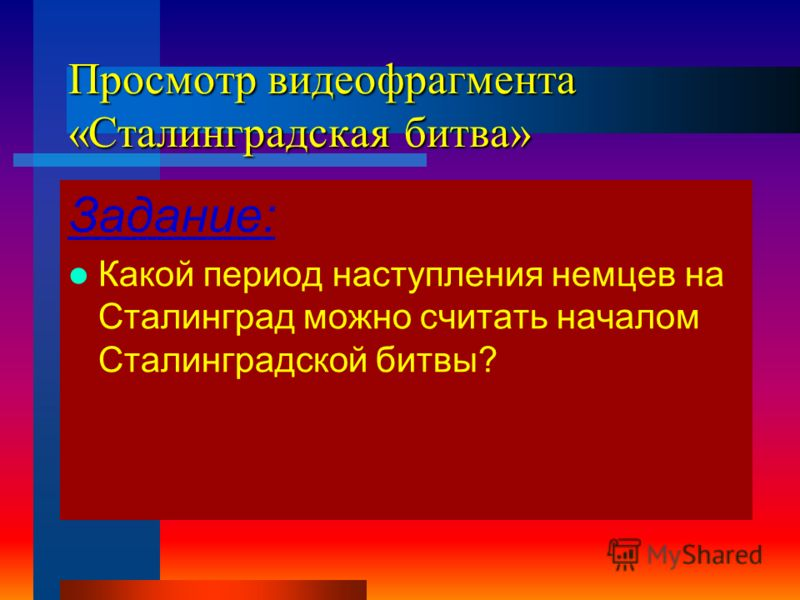 Просмотр видеофрагмента «Сталинградская битва» Задание: Какой период наступления немцев на Сталинград можно считать началом Сталинградской битвы?