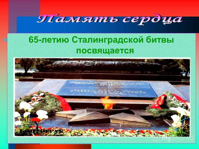 65-летию Сталинградской битвы посвящается
