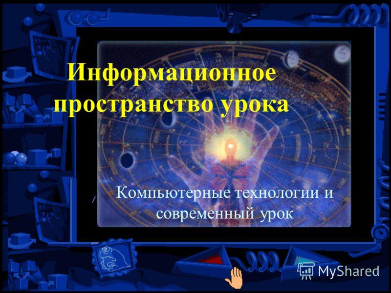 Информационное пространство урока Компьютерные технологии и современный урок