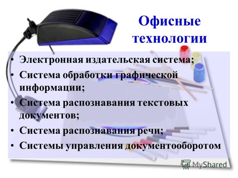 Офисные технологии Электронная издательская система; Система обработки графической информации; Система распознавания текстовых документов; Система распознавания речи; Системы управления документооборотом